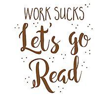 work sucks lets go READ! Photographic Print