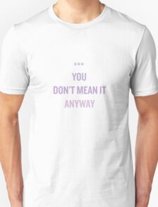 you don't mean it anyway. Unisex T-Shirt