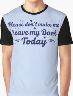 please don't make me leave my book today Graphic T-Shirt