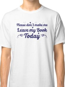please don't make me leave my book today Classic T-Shirt