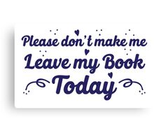 please don't make me leave my book today Canvas Print
