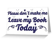 please don't make me leave my book today Greeting Card