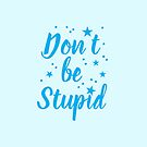 don't be stupid by jazzydevil