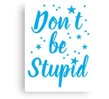 don't be stupid Canvas Print