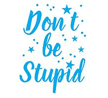 don't be stupid Photographic Print