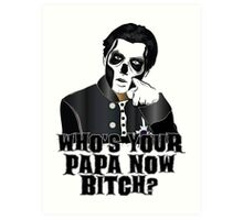 WHO'S YOUR PAPA NOW BITCH? Art Print