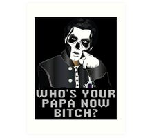 WHO'S YOUR PAPA NOW BITCH? - black background Art Print