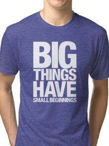 Big Things Have Small Beginnings (White Text) Tri-blend T-Shirt