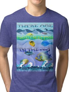 There are plenty more fish in the sea Tri-blend T-Shirt