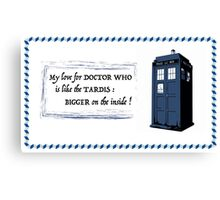 My love for Doctor Who is like the TARDIS Canvas Print