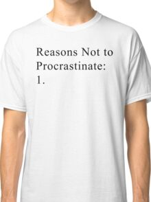 Reasons Not to Procrastinate Classic T-Shirt
