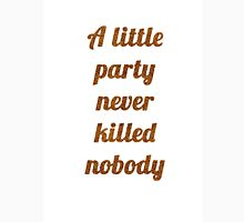 A little party never killed nobody Unisex T-Shirt