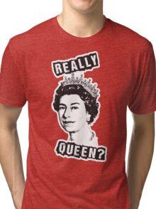 Really Queen Elizabeth? Tri-blend T-Shirt