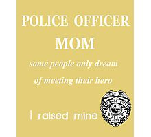 POLICE OFFICER MOM. Some people only dream of meeting their hero. I raised mine. Photographic Print