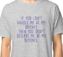 If you can't handle me at my Britney, then you don't deserve me at my Beyonce Classic T-Shirt