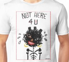 Not Here 4 U Unisex T-Shirt