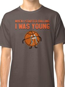 WHEN I STARTED BALLING I WAS YOUNG Classic T-Shirt