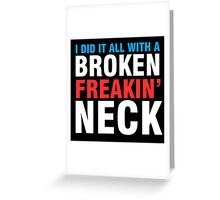 Broken Freakin' Neck! Greeting Card