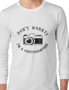 Don't Worry I'm a Photographer! Long Sleeve T-Shirt