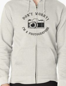 Don't Worry I'm a Photographer! Zipped Hoodie