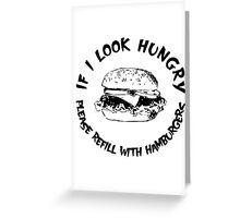If I Look Hungry, Please Refill With Hamburgers Greeting Card