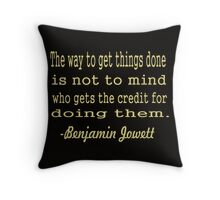 """The way to get things done is not to mind who gets the credit for doing them.... -""""Benjamin Jowett """" Throw Pillow"""