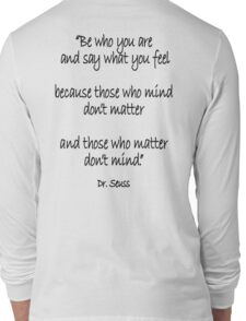Dr. Seuss, Be who you are and say what you feel, because those who mind don't matter and those who matter don't mind. Long Sleeve T-Shirt