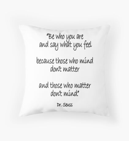 Dr. Seuss, Be who you are and say what you feel, because those who mind don't matter and those who matter don't mind. Throw Pillow
