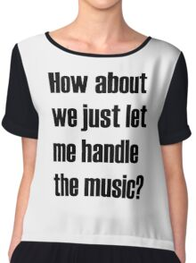 How about we just let me handle the music? Chiffon Top