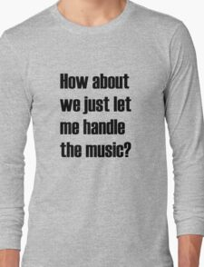 How about we just let me handle the music? Long Sleeve T-Shirt