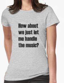 How about we just let me handle the music? Womens Fitted T-Shirt