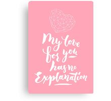 My love for you has no explanation Canvas Print