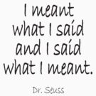 """Dr. Seuss, """"I meant what I said and I said what I meant."""" by TOM HILL - Designer"""
