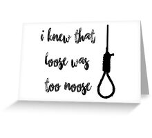 I knew that loose was too noose Greeting Card