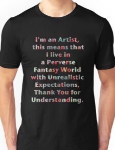 I'm an artist, this means that I live in a perverse fantasy world with unrealistic expectations, thank you for understanding. Unisex T-Shirt