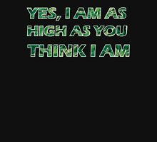 YES, I AM AS HIGH AS YOU THINK I AM Unisex T-Shirt