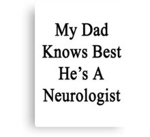 My Dad Knows Best He's A Neurologist  Canvas Print