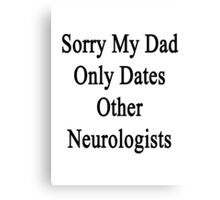 Sorry My Dad Only Dates Other Neurologists  Canvas Print