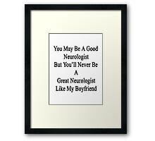 You May Be A Good Neurologist But You'll Never Be A Great Neurologist Like My Boyfriend  Framed Print
