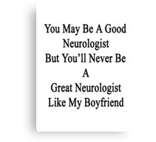You May Be A Good Neurologist But You'll Never Be A Great Neurologist Like My Boyfriend  Canvas Print