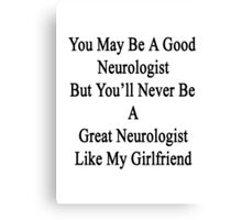 You May Be A Good Neurologist But You'll Never Be A Great Neurologist Like My Girlfriend  Canvas Print