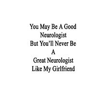 You May Be A Good Neurologist But You'll Never Be A Great Neurologist Like My Girlfriend  by supernova23