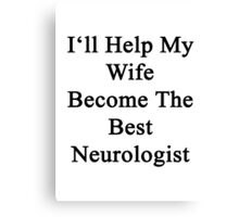 I'll Help My Wife Become The Best Neurologist  Canvas Print