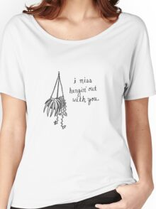 I Miss Hangin' Out With You Women's Relaxed Fit T-Shirt