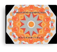 MESSAGE PIECE:  Practice Moderation...Excessively Canvas Print