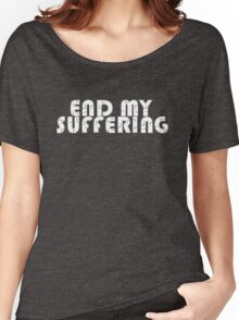 """""""End My Suffering"""" Women's Relaxed Fit T-Shirt"""
