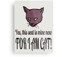 Yes, this seat is mine now, FOR I AM CAT! Metal Print