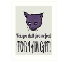 Yes, you shall give me food, FOR I AM CAT! Art Print