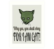 Why yes, you shall obey, FOR I AM CAT! Art Print