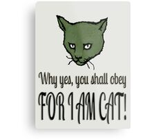 Why yes, you shall obey, FOR I AM CAT! Metal Print